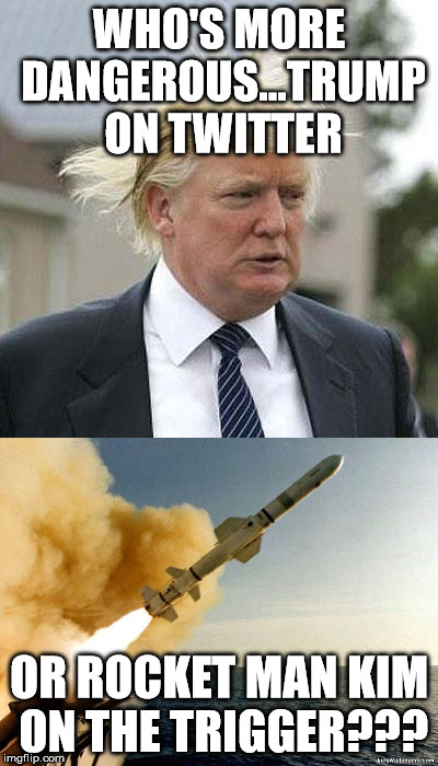 WHO'S MORE DANGEROUS...TRUMP ON TWITTER OR ROCKET MAN KIM ON THE TRIGGER??? | image tagged in donald trump,kim jong un,rocket man,missile,trump twitter,twitter | made w/ Imgflip meme maker