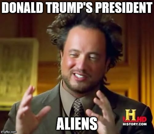 Ancient Aliens Meme | DONALD TRUMP'S PRESIDENT ALIENS | image tagged in memes,ancient aliens | made w/ Imgflip meme maker