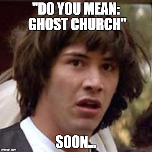 "Conspiracy Keanu Meme | ""DO YOU MEAN: GHOST CHURCH"" SOON... 
