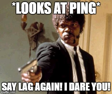 Say That Again I Dare You Meme | *LOOKS AT PING* SAY LAG AGAIN! I DARE YOU! | image tagged in memes,say that again i dare you | made w/ Imgflip meme maker