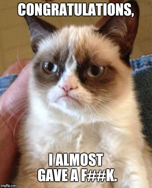 Grumpy Cat Meme | CONGRATULATIONS, I ALMOST GAVE A F##K. | image tagged in memes,grumpy cat | made w/ Imgflip meme maker