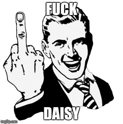 1950s Middle Finger Meme | F**K DAISY | image tagged in memes,1950s middle finger | made w/ Imgflip meme maker