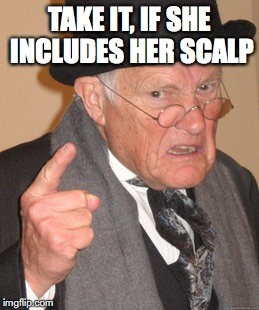 Back In My Day Meme | TAKE IT, IF SHE INCLUDES HER SCALP | image tagged in memes,back in my day | made w/ Imgflip meme maker