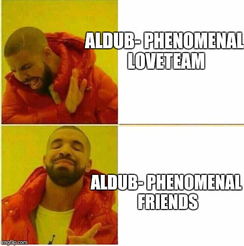Drake Hotline approves | ALDUB- PHENOMENAL LOVETEAM ALDUB- PHENOMENAL FRIENDS | image tagged in drake hotline approves | made w/ Imgflip meme maker