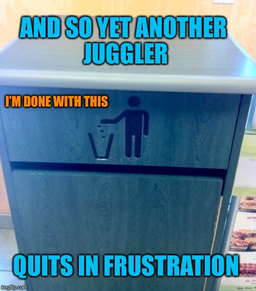 juggling is hard | AND SO YET ANOTHER JUGGLER QUITS IN FRUSTRATION I'M DONE WITH THIS | image tagged in funny picture,garbage,trash can,stick figure | made w/ Imgflip meme maker