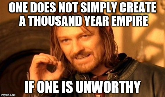 One Does Not Simply Meme | ONE DOES NOT SIMPLY CREATE A THOUSAND YEAR EMPIRE IF ONE IS UNWORTHY | image tagged in memes,one does not simply | made w/ Imgflip meme maker