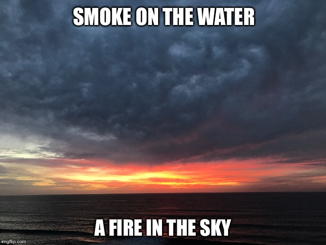 The sunsets here are beautiful  | SMOKE ON THE WATER A FIRE IN THE SKY | image tagged in smoke on the water,deep purple | made w/ Imgflip meme maker