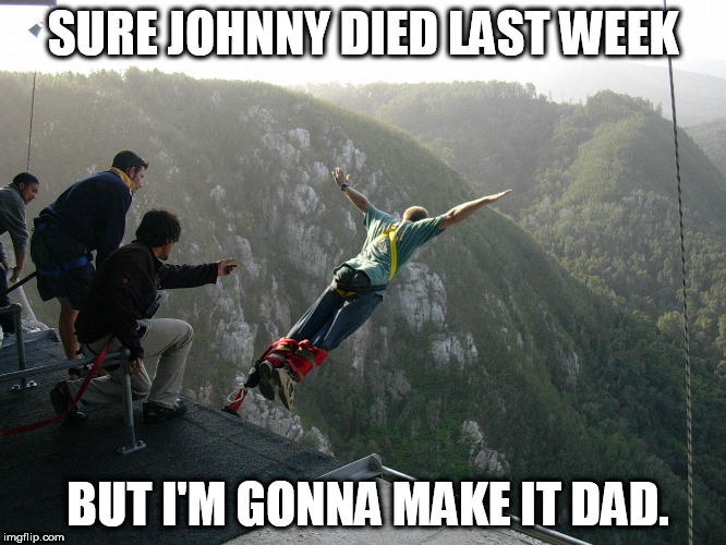 SURE JOHNNY DIED LAST WEEK BUT I'M GONNA MAKE IT DAD. | made w/ Imgflip meme maker