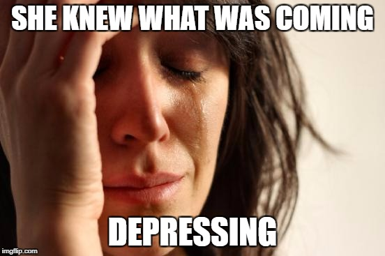 First World Problems Meme | SHE KNEW WHAT WAS COMING DEPRESSING | image tagged in memes,first world problems | made w/ Imgflip meme maker