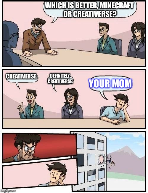 Minecraft or Creativerse? Or your mom… | WHICH IS BETTER, MINECRAFT OR CREATIVERSE? CREATIVERSE. DEFINITELY CREATIVERSE. YOUR MOM | image tagged in memes,boardroom meeting suggestion,funny,minecraft,creativerse,your mom | made w/ Imgflip meme maker