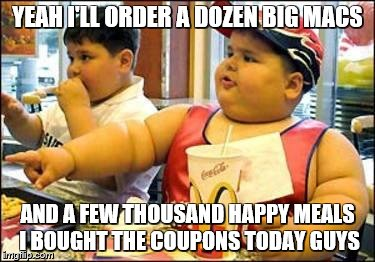 food! | YEAH I'LL ORDER A DOZEN BIG MACS AND A FEW THOUSAND HAPPY MEALS I BOUGHT THE COUPONS TODAY GUYS | image tagged in food | made w/ Imgflip meme maker