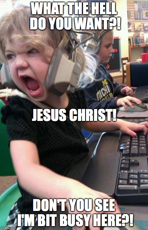 "When someone is calling your name from across the room while you're doing something ""important"" 