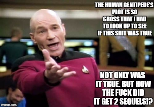 Picard Wtf Meme | THE HUMAN CENTIPEDE'S PLOT IS SO GROSS THAT I HAD TO LOOK UP TO SEE IF THIS SHIT WAS TRUE NOT ONLY WAS IT TRUE. BUT HOW THE F**K DID IT GET  | image tagged in memes,picard wtf | made w/ Imgflip meme maker