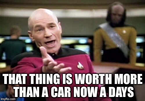 Picard Wtf Meme | THAT THING IS WORTH MORE THAN A CAR NOW A DAYS | image tagged in memes,picard wtf | made w/ Imgflip meme maker
