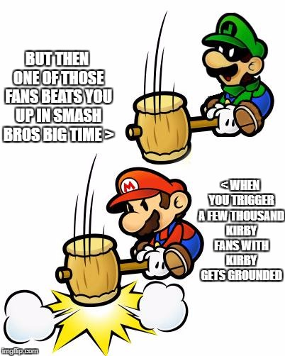 Luigi Smashes Mario | < WHEN YOU TRIGGER A FEW THOUSAND KIRBY FANS WITH KIRBY GETS GROUNDED BUT THEN ONE OF THOSE FANS BEATS YOU UP IN SMASH BROS BIG TIME > | image tagged in luigi smashes mario | made w/ Imgflip meme maker