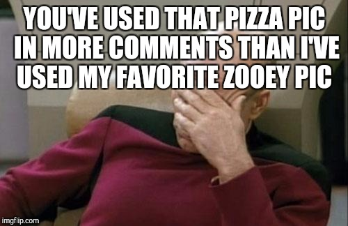 Captain Picard Facepalm Meme | YOU'VE USED THAT PIZZA PIC IN MORE COMMENTS THAN I'VE USED MY FAVORITE ZOOEY PIC | image tagged in memes,captain picard facepalm | made w/ Imgflip meme maker