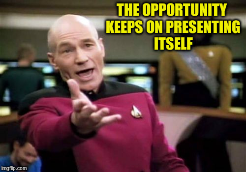 Picard Wtf Meme | THE OPPORTUNITY KEEPS ON PRESENTING ITSELF | image tagged in memes,picard wtf | made w/ Imgflip meme maker