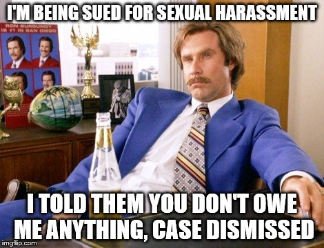 anchor man | I'M BEING SUED FOR SEXUAL HARASSMENT I TOLD THEM YOU DON'T OWE ME ANYTHING, CASE DISMISSED | image tagged in anchor man | made w/ Imgflip meme maker