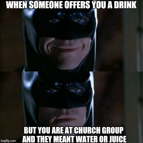 Reverse Batman Smiles | WHEN SOMEONE OFFERS YOU A DRINK BUT YOU ARE AT CHURCH GROUP AND THEY MEANT WATER OR JUICE | image tagged in batman smiles,funny memes,alcohol | made w/ Imgflip meme maker