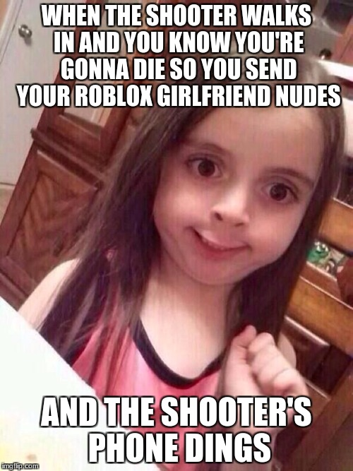 well shit | WHEN THE SHOOTER WALKS IN AND YOU KNOW YOU'RE GONNA DIE SO YOU SEND YOUR ROBLOX GIRLFRIEND NUDES AND THE SHOOTER'S PHONE DINGS | image tagged in awkward little girl,shooting,memes,funny,i'm gonna regret this meme aren't i,offensive | made w/ Imgflip meme maker