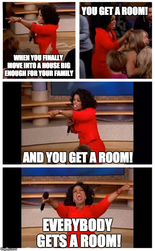 Oprah You Get A Car Everybody Gets A Car | WHEN YOU FINALLY MOVE INTO A HOUSE BIG ENOUGH FOR YOUR FAMILY EVERYBODY GETS A ROOM! YOU GET A ROOM! AND YOU GET A ROOM! | image tagged in memes,oprah you get a car everybody gets a car | made w/ Imgflip meme maker
