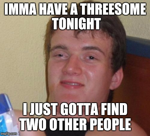 10 Guy Meme | IMMA HAVE A THREESOME TONIGHT I JUST GOTTA FIND TWO OTHER PEOPLE | image tagged in memes,10 guy | made w/ Imgflip meme maker