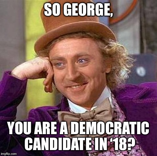 Creepy Condescending Wonka Meme | SO GEORGE, YOU ARE A DEMOCRATIC CANDIDATE IN '18? | image tagged in memes,creepy condescending wonka | made w/ Imgflip meme maker