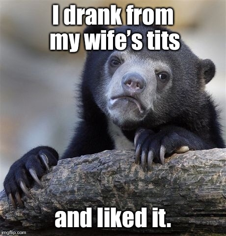 Confession Bear Meme | I drank from my wife's tits and liked it. | image tagged in memes,confession bear | made w/ Imgflip meme maker