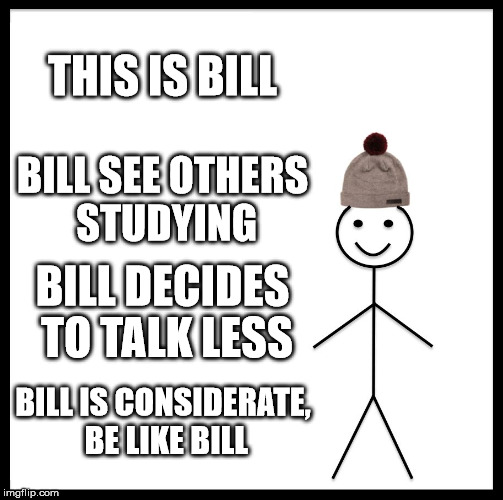 Be Like Bill Meme | THIS IS BILL BILL SEE OTHERS STUDYING BILL DECIDES TO TALK LESS BILL IS CONSIDERATE, BE LIKE BILL | image tagged in memes,be like bill | made w/ Imgflip meme maker