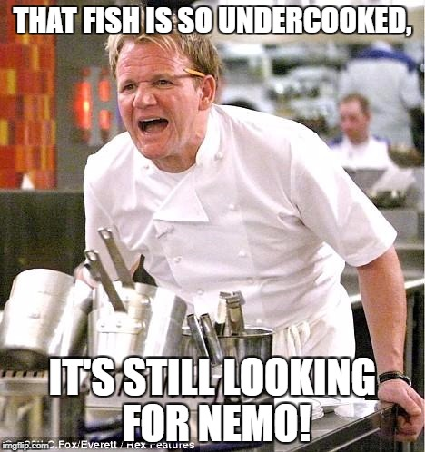 Chef Gordon Ramsay Meme | THAT FISH IS SO UNDERCOOKED, IT'S STILL LOOKING FOR NEMO! | image tagged in memes,chef gordon ramsay | made w/ Imgflip meme maker