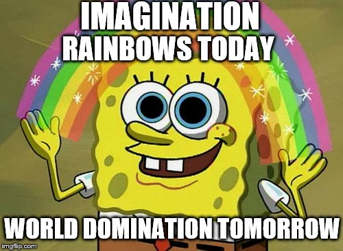 We're In Good Hands Imagination Spongebob | IMAGINATION RAINBOWS TODAY WORLD DOMINATION TOMORROW | image tagged in memes,imagination spongebob,world domination,spongebob imagination | made w/ Imgflip meme maker