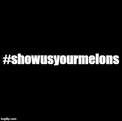 #showusyourmelons | made w/ Imgflip meme maker