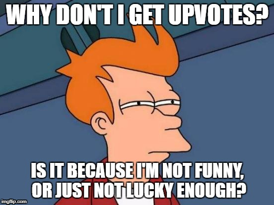 Futurama Fry Meme | WHY DON'T I GET UPVOTES? IS IT BECAUSE I'M NOT FUNNY, OR JUST NOT LUCKY ENOUGH? | image tagged in memes,futurama fry | made w/ Imgflip meme maker