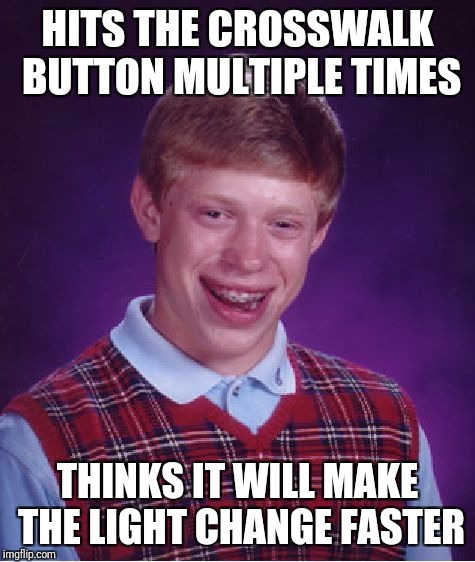 Crosswalk dipshit  | HITS THE CROSSWALK BUTTON MULTIPLE TIMES THINKS IT WILL MAKE THE LIGHT CHANGE FASTER | image tagged in memes,bad luck brian,funny memes,funny | made w/ Imgflip meme maker