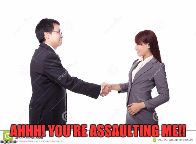 Good Thing He Didn't Use a Joybuzzer | AHHH! YOU'RE ASSAULTING ME!! | image tagged in handshake,accused,sexual assault,unwanted | made w/ Imgflip meme maker