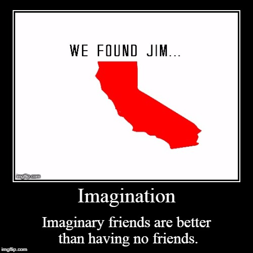 Imagination | Imaginary friends are better than having no friends. | image tagged in funny,demotivationals | made w/ Imgflip demotivational maker