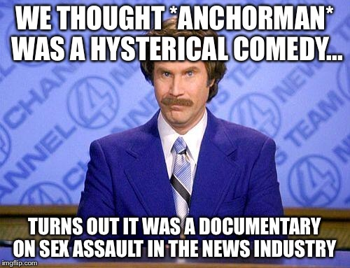 anchorman news update | WE THOUGHT *ANCHORMAN* WAS A HYSTERICAL COMEDY... TURNS OUT IT WAS A DOCUMENTARY ON SEX ASSAULT IN THE NEWS INDUSTRY | image tagged in anchorman news update | made w/ Imgflip meme maker