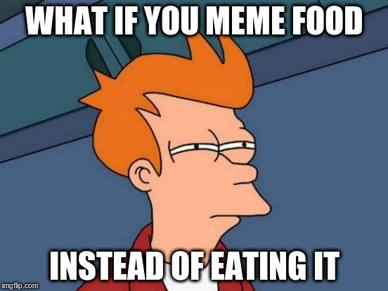 Futurama Fry Meme | WHAT IF YOU MEME FOOD INSTEAD OF EATING IT | image tagged in memes,futurama fry | made w/ Imgflip meme maker