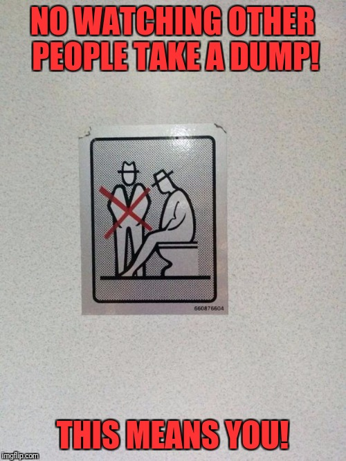 NO WATCHING OTHER PEOPLE TAKE A DUMP! THIS MEANS YOU! | image tagged in sit down and shut up | made w/ Imgflip meme maker