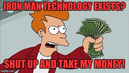 Shut Up | IRON MAN TECHNOLOGY EXISTS? SHUT UP AND TAKE MY MONEY! | image tagged in shut up | made w/ Imgflip meme maker
