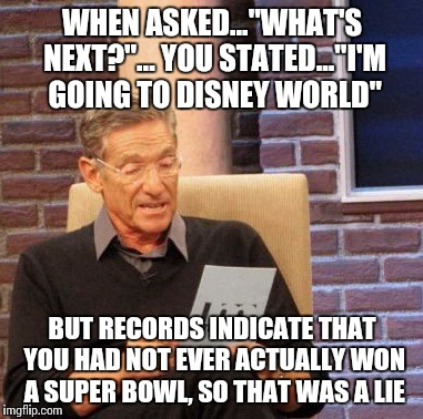 "Maury Lie Detector Meme | WHEN ASKED...""WHAT'S NEXT?""... YOU STATED...""I'M GOING TO DISNEY WORLD"" BUT RECORDS INDICATE THAT YOU HAD NOT EVER ACTUALLY WON A SUPER BOWL 