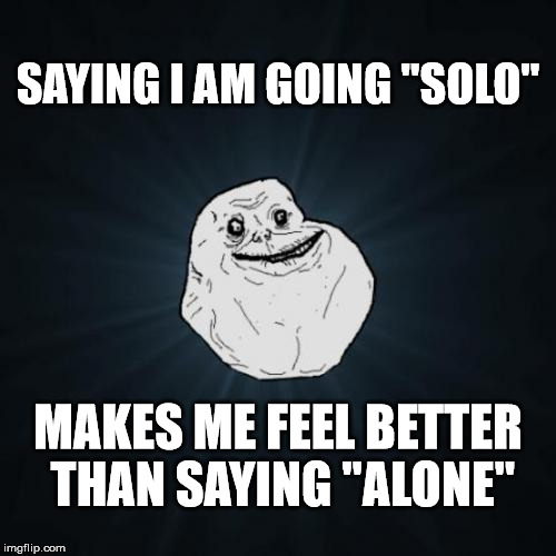 "Forever Solo  | SAYING I AM GOING ""SOLO"" MAKES ME FEEL BETTER THAN SAYING ""ALONE"" 