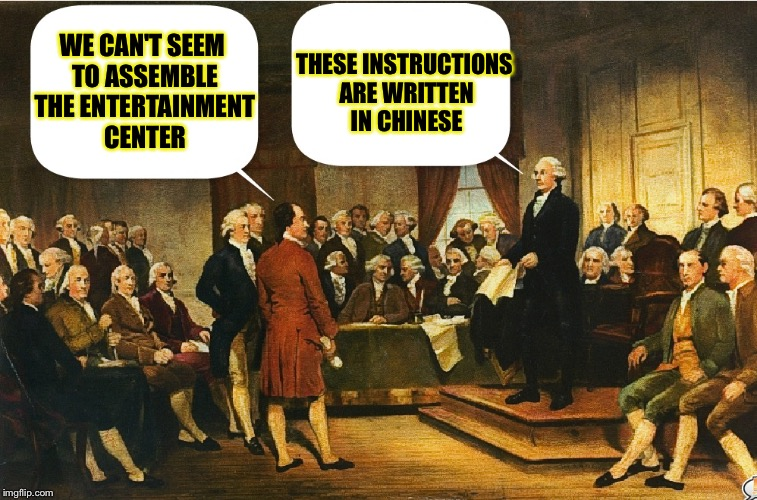 More confusion at the Constitutional Convention  | WE CAN'T SEEM TO ASSEMBLE THE ENTERTAINMENT CENTER THESE INSTRUCTIONS ARE WRITTEN IN CHINESE | image tagged in george washington,memes,constitutional convention | made w/ Imgflip meme maker