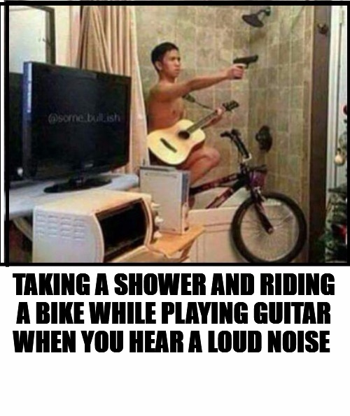 I laughed | TAKING A SHOWER AND RIDING A BIKE WHILE PLAYING GUITAR WHEN YOU HEAR A LOUD NOISE | image tagged in meme,shower,bike,guitar,singing | made w/ Imgflip meme maker