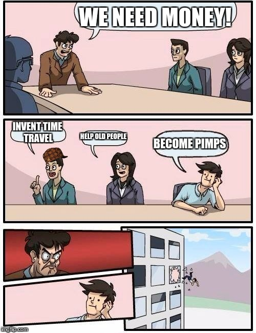 How to get money | WE NEED MONEY! INVENT TIME TRAVEL HELP OLD PEOPLE BECOME PIMPS | image tagged in memes,boardroom meeting suggestion,scumbag | made w/ Imgflip meme maker