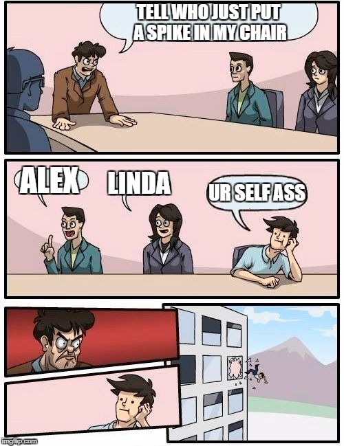 Boardroom Meeting Suggestion Meme | TELL WHO JUST PUT A SPIKE IN MY CHAIR ALEX LINDA UR SELF ASS | image tagged in memes,boardroom meeting suggestion | made w/ Imgflip meme maker