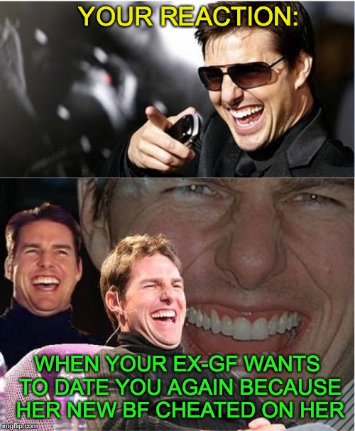 Now That's Funny | YOUR REACTION: WHEN YOUR EX-GF WANTS TO DATE YOU AGAIN BECAUSE HER NEW BF CHEATED ON HER | image tagged in tom cruise,cheating,girlfriend | made w/ Imgflip meme maker