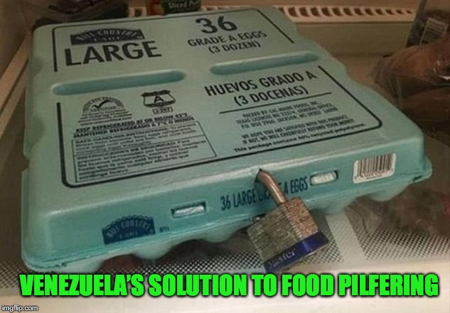 Something To Cackle About |  VENEZUELA'S SOLUTION TO FOOD PILFERING | image tagged in venezuela,starvation,eggs,communism,failed | made w/ Imgflip meme maker