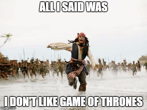 Jack Sparrow Being Chased Meme | ALL I SAID WAS I DON'T LIKE GAME OF THRONES | image tagged in memes,jack sparrow being chased | made w/ Imgflip meme maker