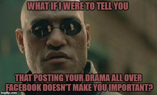 Matrix Morpheus Meme | WHAT IF I WERE TO TELL YOU THAT POSTING YOUR DRAMA ALL OVER FACEBOOK DOESN'T MAKE YOU IMPORTANT? | image tagged in memes,matrix morpheus | made w/ Imgflip meme maker